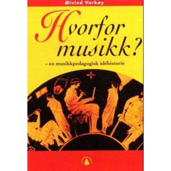 Hvorfor Musikk? - En musikkpedagogisk idéhistorie. Øyvind Varkøy
